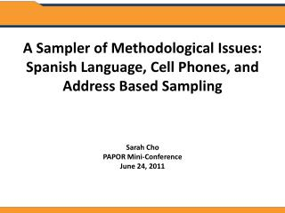A Sampler of Methodological Issues: Spanish Language, Cell Phones, and Address Based Sampling Sarah Cho PAPOR Mini-Conf