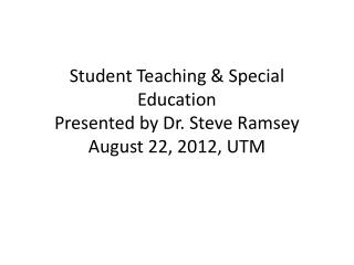 Student Teaching & Special Education Presented by Dr. Steve Ramsey August 22, 2012, UTM