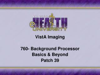 VistA Imaging 760- Background Processor Basics & Beyond Patch 39