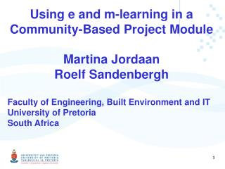 Using  e  and  m-learning  in a Community-Based Project Module Martina  Jordaan Roelf  Sandenbergh Faculty of Engineeri