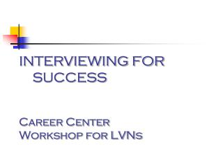INTERVIEWING FOR     SUCCESS Career Center Workshop for LVNs