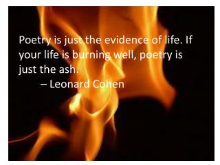 Poetry is just the evidence of life. If your life is burning well, poetry is just the ash.   		– Leonard Cohen