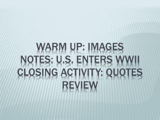 Warm Up: Images Notes: U.S. Enters WWII Closing Activity: Quotes Review