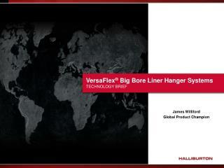 VersaFlex ®  Big Bore Liner Hanger Systems  TECHNOLOGY BRIEF