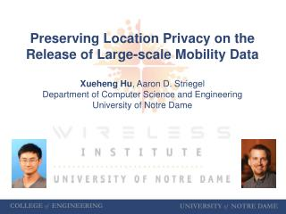 Preserving Location Privacy on the Release of Large-scale Mobility Data Xueheng Hu , Aaron D.  Striegel Department of C