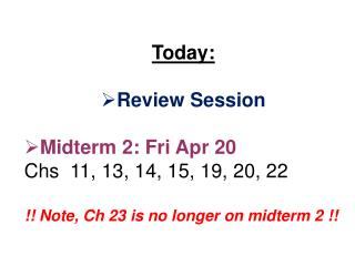 Today:  Review Session Midterm 2: Fri Apr 20 Chs   11, 13, 14, 15, 19, 20,  22 !! Note,  Ch  23 is no longer on midterm