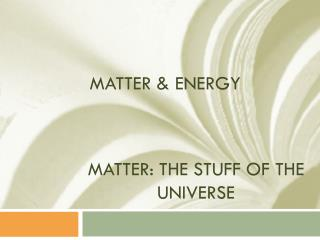 MATTER: the stuff of the universe