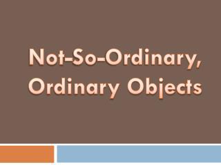 Not-So-Ordinary, Ordinary Objects