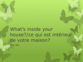 What's inside your house?/ ce qui est intérieur de votre maison?