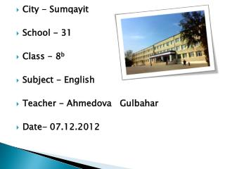 City -  Sumqayit School - 31 Class - 8 b Subject - English Teacher -  Ahmedova Gulbahar Date-  07.12.2012