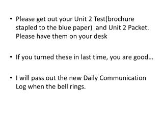 Please get out your Unit 2 Test(brochure stapled to the blue paper)  and Unit 2 Packet. Please have them on your desk