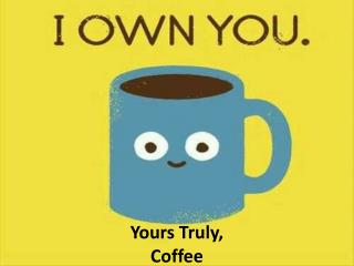 Yours Truly,  Coffee