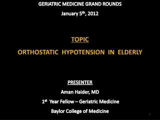 GERIATRIC MEDICINE GRAND ROUNDS January 5 th , 2012  TOPIC ORTHOSTATIC  HYPOTENSION  IN  ELDERLY