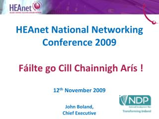 HEAnet National Networking  Conference 2009 F á ilte go Cill Chainnigh Arís ! 12 th  November 2009 John Boland, Chief E