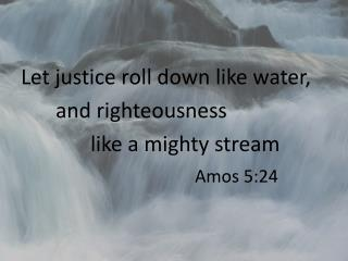 Let justice roll down like water,  		and righteousness  			like a mighty stream Amos 5:24