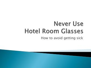 Never Use  Hotel Room Glasses