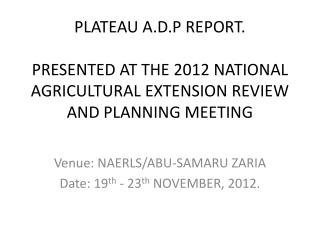 PLATEAU A.D.P REPORT.  PRESENTED AT THE 2012 NATIONAL AGRICULTURAL EXTENSION REVIEW AND PLANNING MEETING