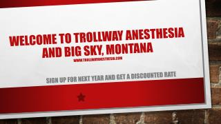 Welcome To  Trollway  Anesthesia  and Big Sky, Montana www.trollwayanesthesia.com