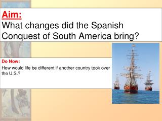 Aim: What changes did the Spanish Conquest of South America bring?