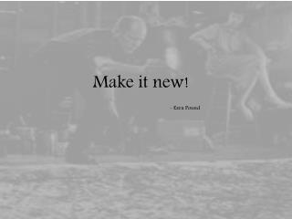 Make it new! - Ezra Pound