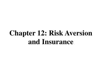 Chapter 12: Risk Aversion and  Insurance