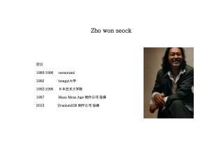Zho  won  seock 资历     1988:1996      nemorami hongyi 大学 1992:1996      日本艺术大学院 1997             Mass Mess Age  制作公司 导演