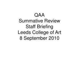 QAA Summative Review Staff Briefing  Leeds College of Art 8 September 2010