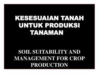 KESESUAIAN TANAH UNTUK PRODUKSI TANAMAN SOIL SUITABILITY AND MANAGEMENT FOR CROP PRODUCTION
