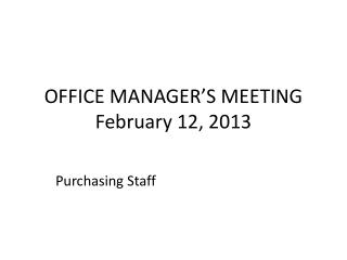 OFFICE MANAGER�S MEETING February 12, 2013