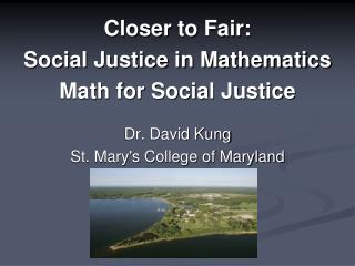 Closer  to  Fair:  Social Justice in Mathematics Math for Social Justice Dr. David  Kung St. Mary's College of  Marylan