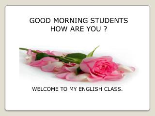 GOOD MORNING STUDENTS HOW ARE YOU ?