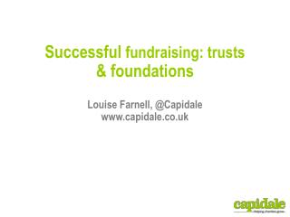 Successful  fundraising: trusts  & foundations Louise Farnell, @ Capidale www.capidale.co.uk