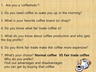 Are  you a ' coffeeholic '?  2.  Do you need coffee to wake you up in the morning? 3.  What is your favorite coffee bra