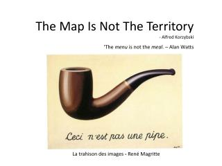 The Map Is Not The Territory - Alfred Korzybski