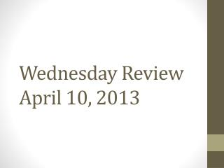 Wednesday Review April 10, 2013