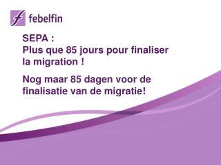 SEPA  : Plus que  85  jours  pour  finaliser  la  migration  ! Nog  maar  85 dagen voor  de  finalisatie  van de migrat