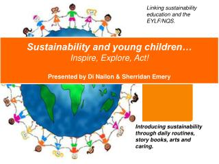 Sustainability and young children… Inspire, Explore, Act! Presented by Di  Nailon  & Sherridan Emery