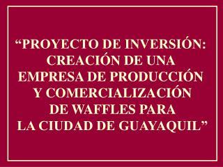 """""""PROYECTO DE INVERSIÓN:  CREACIÓN DE UNA  EMPRESA DE PRODUCCIÓN  Y COMERCIALIZACIÓN  DE WAFFLES PARA  LA CIUDAD DE GUAY"""