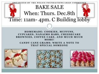 Organized by the police foundations grad committee BAKE  SALE When: Thurs. Dec.8th Time: 11am- 4pm. C Building lobby