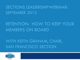 SECtions LEADERSHIPWebinar : September 2012 Retention:  How to KEEP your MEMBERS on BOARD  With Keith Graham, Chair,  S