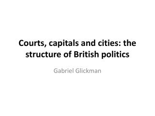 Courts, capitals and cities: the structure of British politics