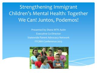 Strengthening Immigrant Children�s Mental Health: Together We Can!  Juntos ,  Podemos !