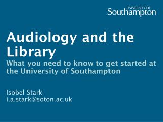 Audiology and the  Library What you need to know to get started at the University of Southampton