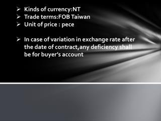 Kinds of  currency:NT Trade  terms:FOB  Taiwan Unit of price :  pece