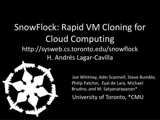 SnowFlock: Rapid  VM Cloning for Cloud Computing http://sysweb.cs.toronto.edu/snowflock H. Andr�s  Lagar-Cavilla
