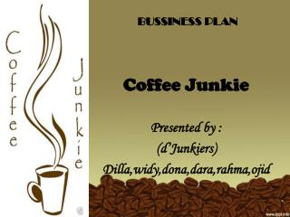 BUSSINESS PLAN Coffee Junkie Presented by : ( d'Junkiers ) Dilla,widy,dona,dara,rahma,ojid