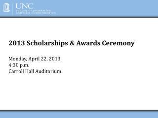 2013 Scholarships & Awards Ceremony Monday, April 22, 2013 4:30 p.m. Carroll Hall Auditorium