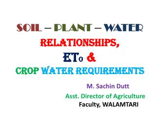 SOIL  –  PLANT  –  WATER RELATIONSHIPS , Et o  &  Crop  water requirements M.  Sachin Dutt Asst. Director of Agricultur