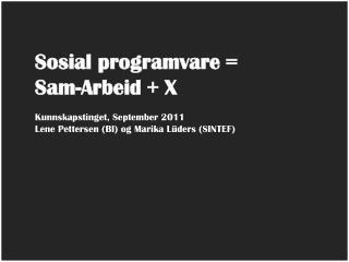 Sosial programvare =  Sam-Arbeid + X Kunnskapstinget, September 2011 Lene Pettersen (BI) og Marika Lüders (SINTEF)
