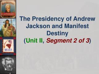 The  Presidency of Andrew Jackson and Manifest Destiny ( Unit II , Segment 2 of 3 )